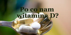 Do czego potrzebujemy witaminy D?