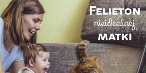 Felieton Niedoskonałej Matki