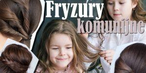jak uczesać dziewczynkę na komunię - najpiękniejsze i odpowiednie fryzury
