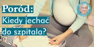 Poród: kiedy jechać do szpitala
