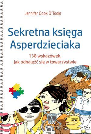 (Sekretna) księga asperdzieciaka. Poradnik dla dzieci i młodzieży z zespołem Aspergera Jennifer Cook O'Toole Wydawnictwo Uniwersytetu Jagiellońskiego